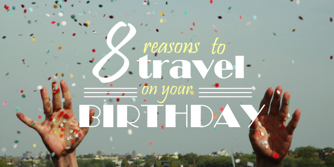 8 Reasons To Travel On Your Birthday
